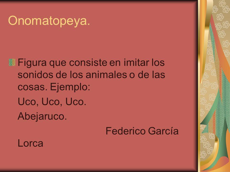 Onomatopeya. Figura que consiste en imitar los sonidos de los animales o de las cosas. Ejemplo: Uco, Uco, Uco.