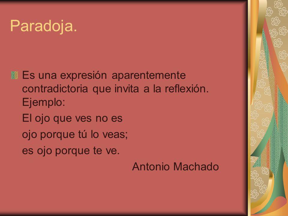 Paradoja. Es una expresión aparentemente contradictoria que invita a la reflexión. Ejemplo: El ojo que ves no es.
