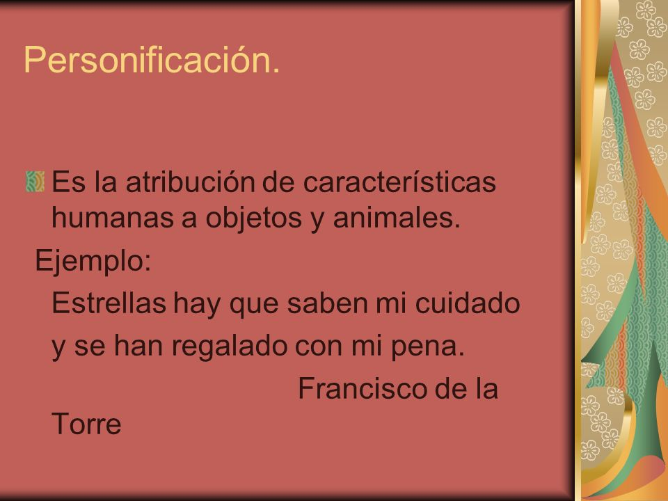 Personificación. Es la atribución de características humanas a objetos y animales. Ejemplo: Estrellas hay que saben mi cuidado.