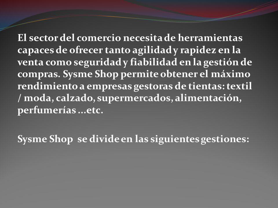 El sector del comercio necesita de herramientas capaces de ofrecer tanto agilidad y rapidez en la venta como seguridad y fiabilidad en la gestión de compras. Sysme Shop permite obtener el máximo rendimiento a empresas gestoras de tientas: textil / moda, calzado, supermercados, alimentación, perfumerías ...etc.