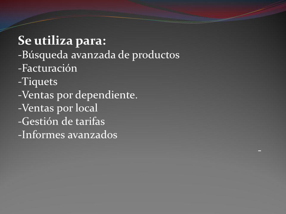 Se utiliza para: -Búsqueda avanzada de productos -Facturación -Tiquets