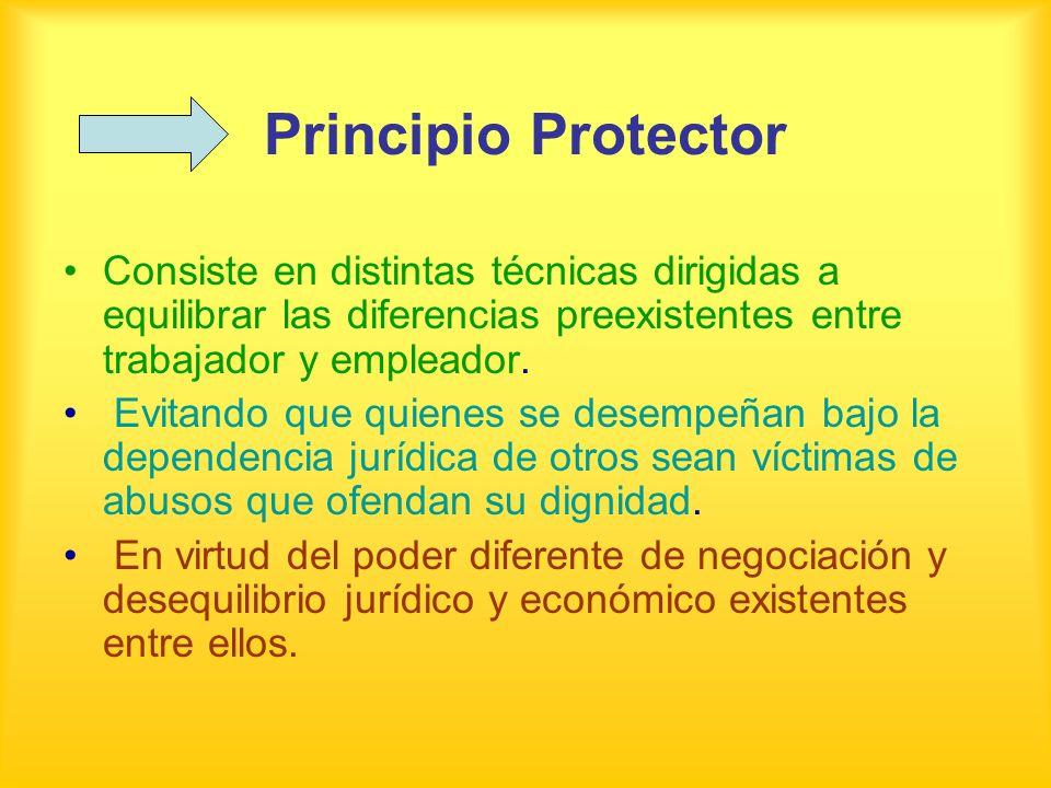 Principio Protector Consiste en distintas técnicas dirigidas a equilibrar las diferencias preexistentes entre trabajador y empleador.