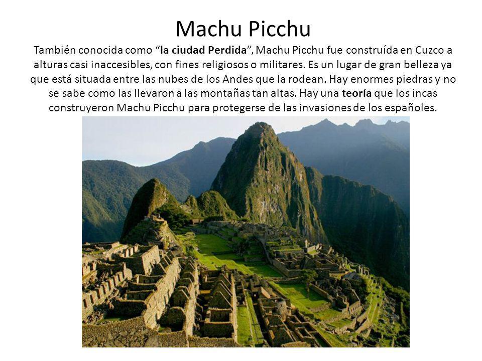 Machu Picchu También conocida como la ciudad Perdida , Machu Picchu fue construída en Cuzco a alturas casi inaccesibles, con fines religiosos o militares.