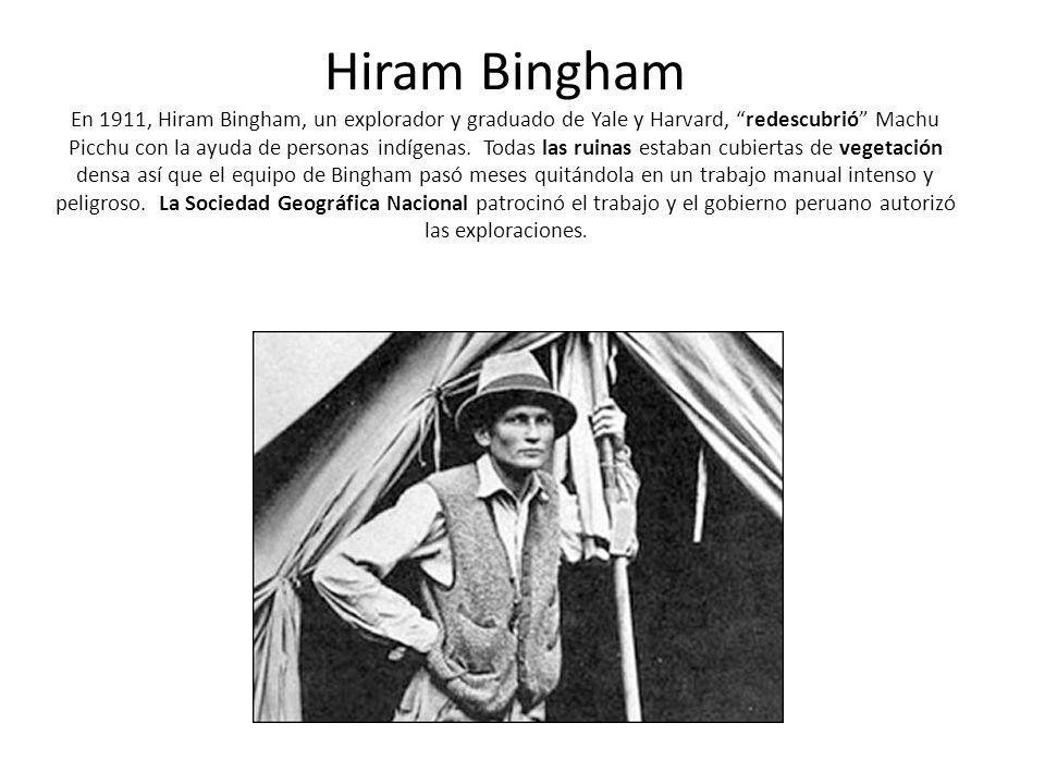 Hiram Bingham En 1911, Hiram Bingham, un explorador y graduado de Yale y Harvard, redescubrió Machu Picchu con la ayuda de personas indígenas.