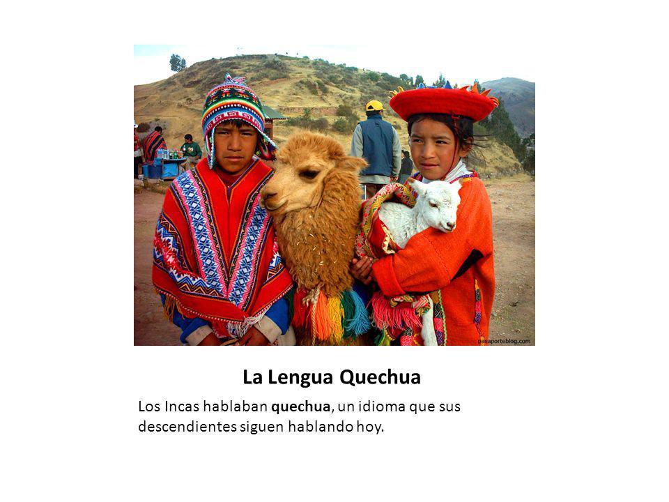 La Lengua Quechua Los Incas hablaban quechua, un idioma que sus descendientes siguen hablando hoy.