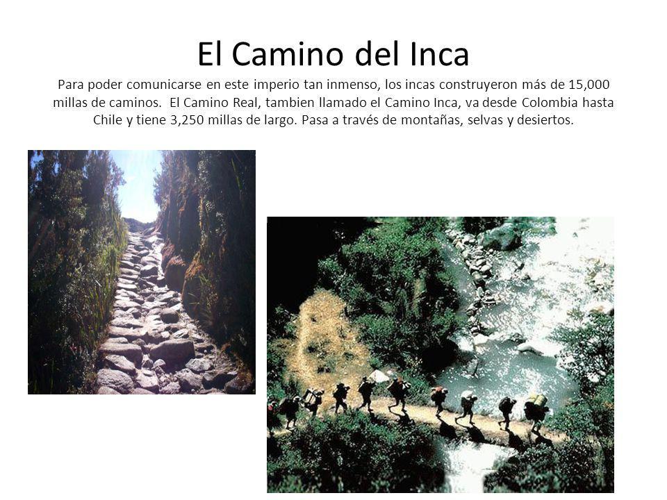 El Camino del Inca Para poder comunicarse en este imperio tan inmenso, los incas construyeron más de 15,000 millas de caminos.