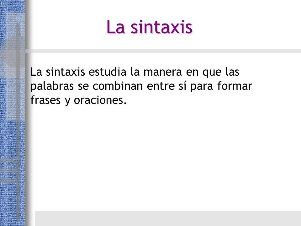 La sintaxis La sintaxis estudia la manera en que las palabras se combinan entre sí para formar frases y oraciones.