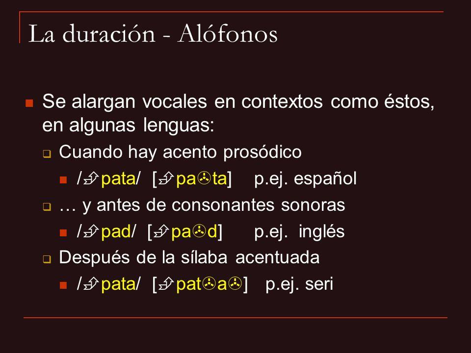 La duración - Alófonos Se alargan vocales en contextos como éstos, en algunas lenguas: Cuando hay acento prosódico.