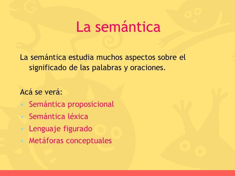 La semántica La semántica estudia muchos aspectos sobre el significado de las palabras y oraciones.