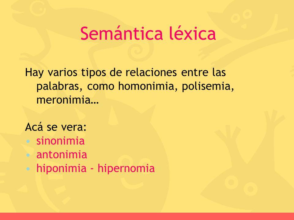 Semántica léxica Hay varios tipos de relaciones entre las palabras, como homonimia, polisemia, meronimia…