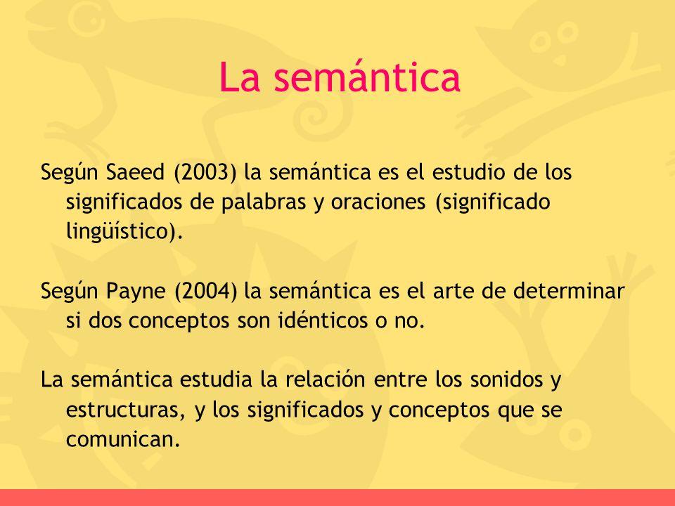 La semántica Según Saeed (2003) la semántica es el estudio de los significados de palabras y oraciones (significado lingüístico).