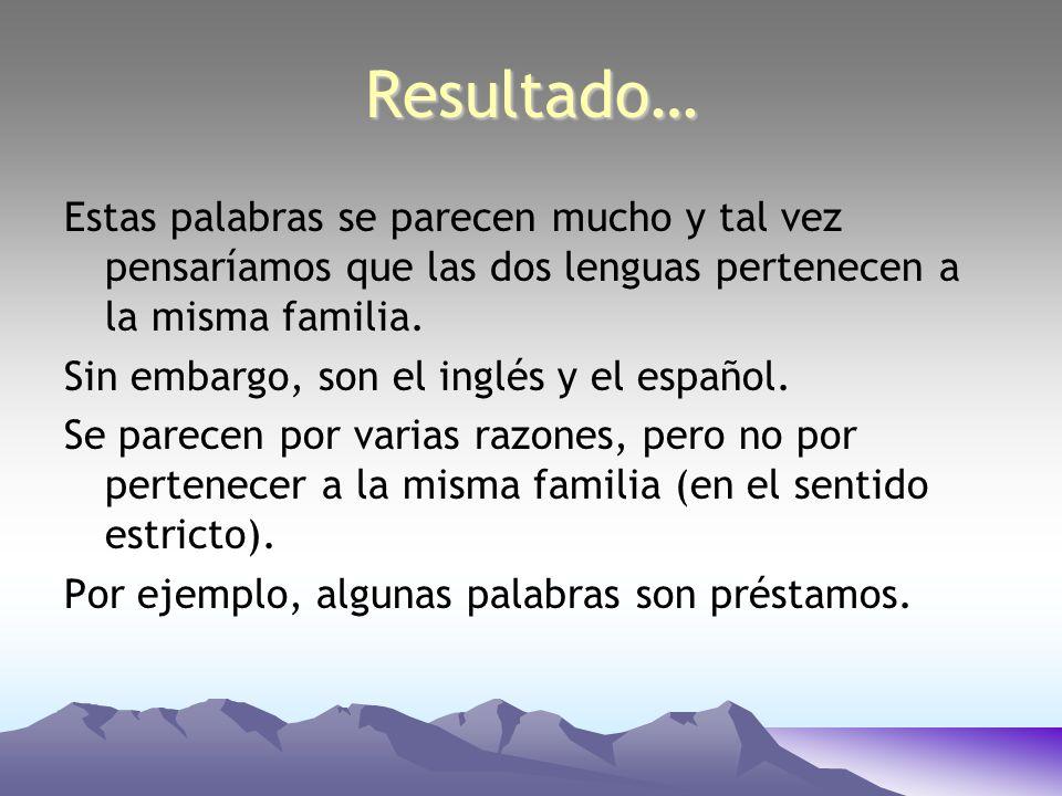 Resultado…Estas palabras se parecen mucho y tal vez pensaríamos que las dos lenguas pertenecen a la misma familia.