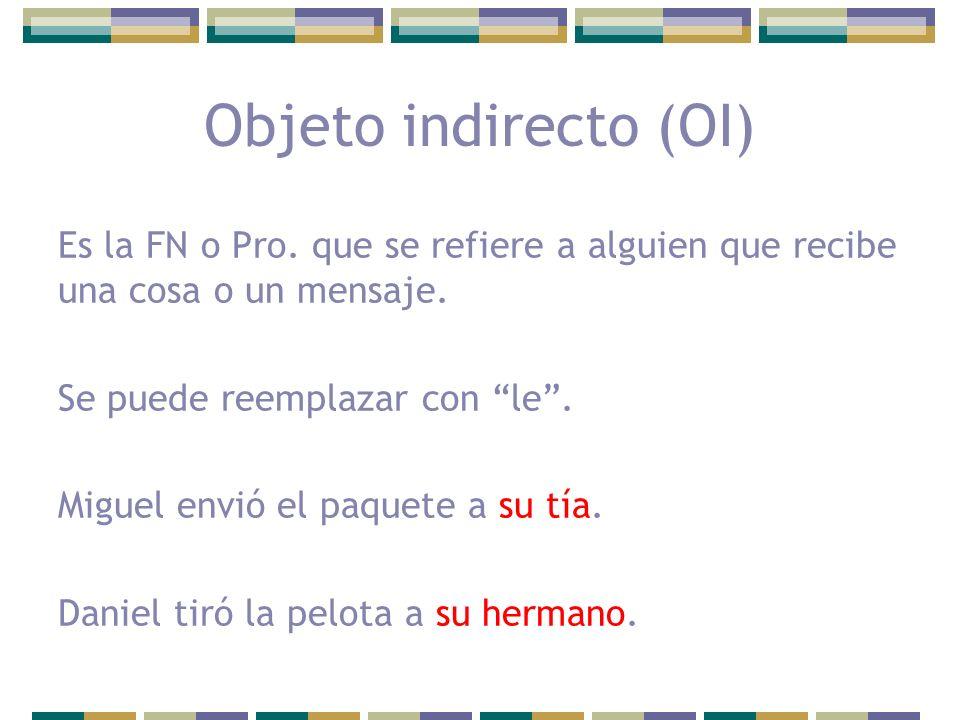 Objeto indirecto (OI) Es la FN o Pro. que se refiere a alguien que recibe una cosa o un mensaje. Se puede reemplazar con le .