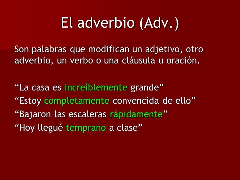 El adverbio (Adv.) Son palabras que modifican un adjetivo, otro adverbio, un verbo o una cláusula u oración.