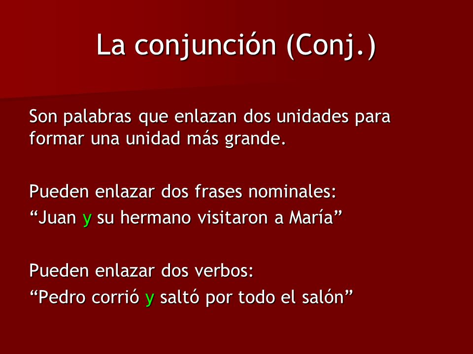 La conjunción (Conj.) Son palabras que enlazan dos unidades para formar una unidad más grande. Pueden enlazar dos frases nominales: