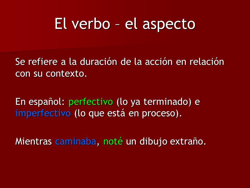 El verbo – el aspecto Se refiere a la duración de la acción en relación con su contexto.