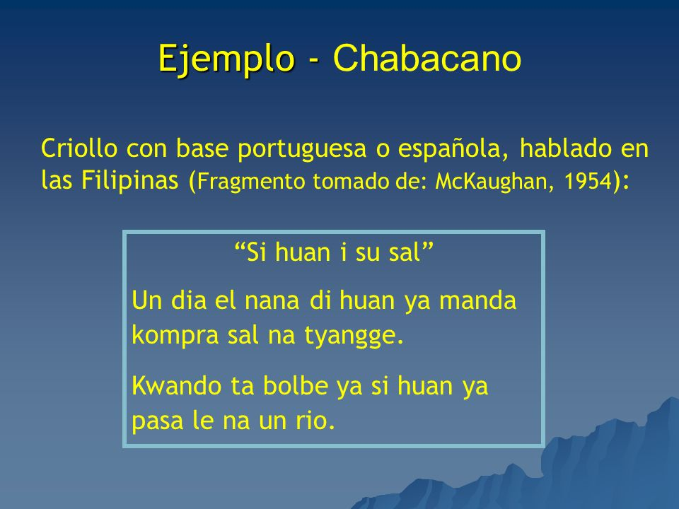 Ejemplo - ChabacanoCriollo con base portuguesa o española, hablado en las Filipinas (Fragmento tomado de: McKaughan, 1954):