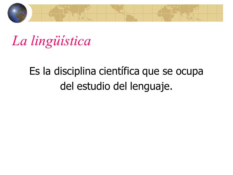 La lingüística Es la disciplina científica que se ocupa