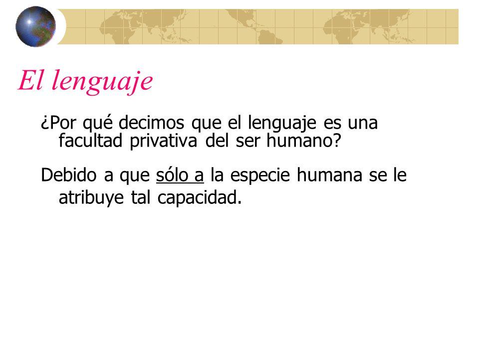 El lenguaje ¿Por qué decimos que el lenguaje es una facultad privativa del ser humano
