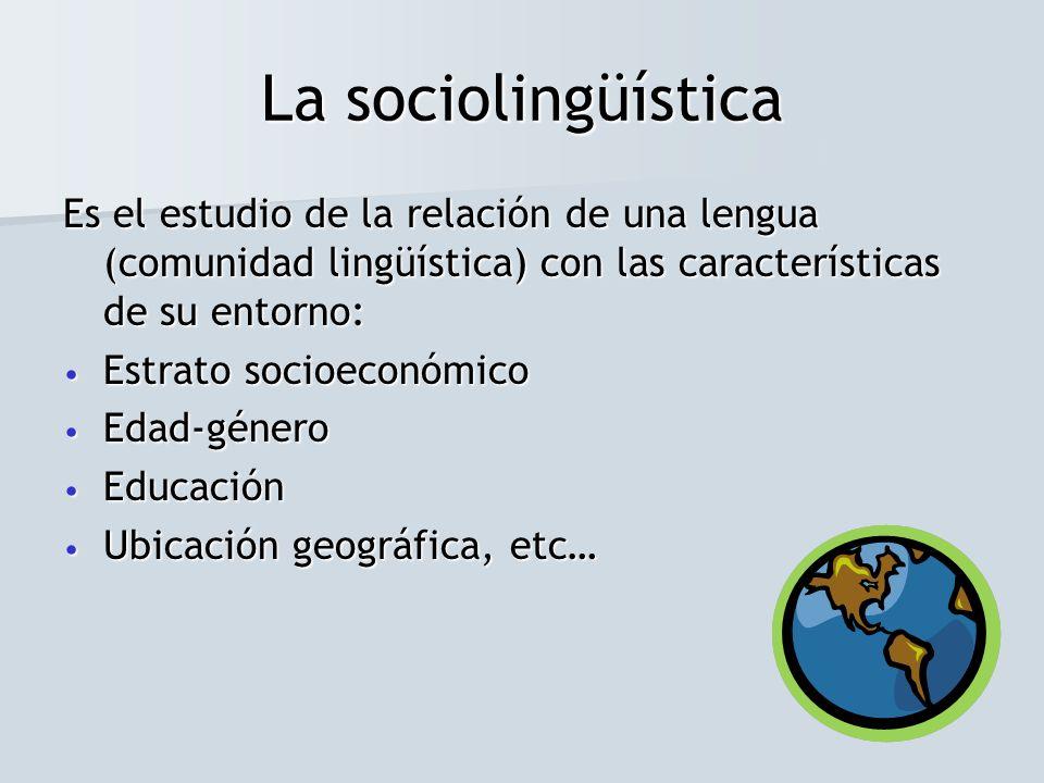 La sociolingüística Es el estudio de la relación de una lengua (comunidad lingüística) con las características de su entorno: