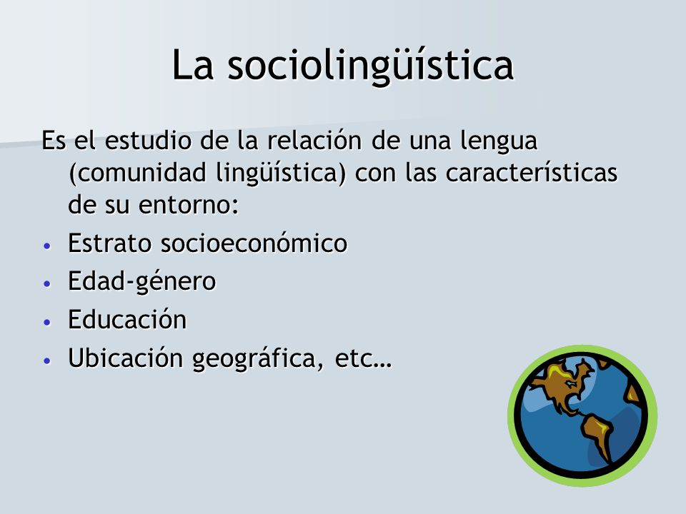 La sociolingüísticaEs el estudio de la relación de una lengua (comunidad lingüística) con las características de su entorno: