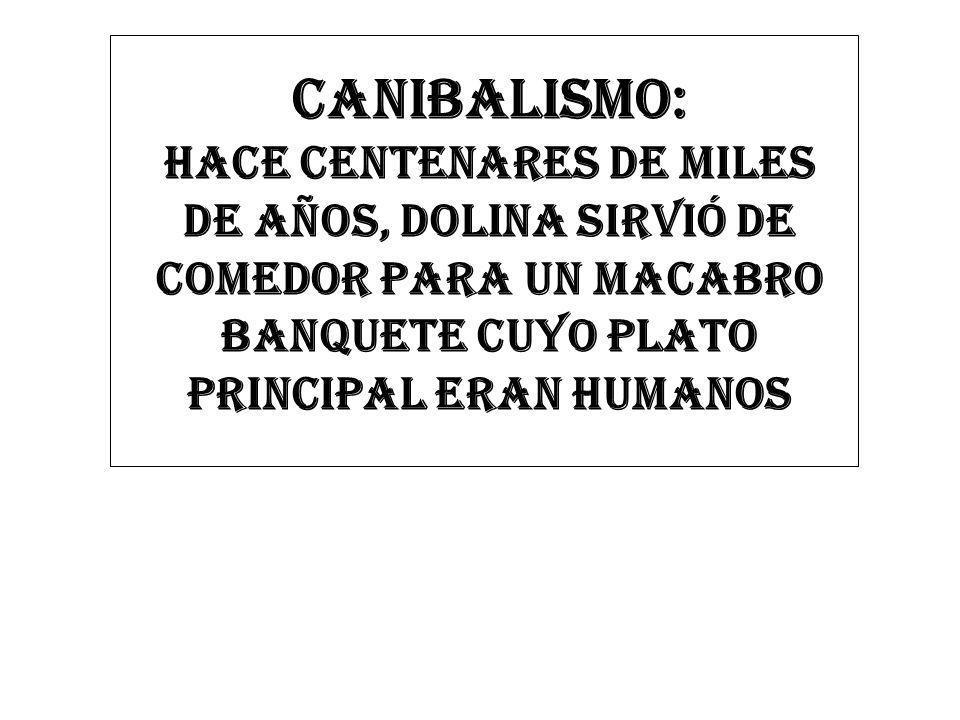 CANIBALISMO: HACE CENTENARES DE MILES DE AÑOS, Dolina sirvió de comedor para un macabro banquete cuyo plato principal eran humanos.