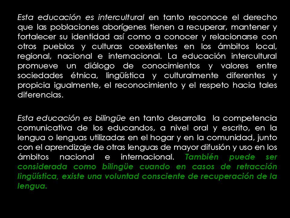 Esta educación es intercultural en tanto reconoce el derecho que las poblaciones aborígenes tienen a recuperar, mantener y fortalecer su identidad así como a conocer y relacionarse con otros pueblos y culturas coexistentes en los ámbitos local, regional, nacional e internacional. La educación intercultural promueve un diálogo de conocimientos y valores entre sociedades étnica, lingüística y culturalmente diferentes y propicia igualmente, el reconocimiento y el respeto hacia tales diferencias.