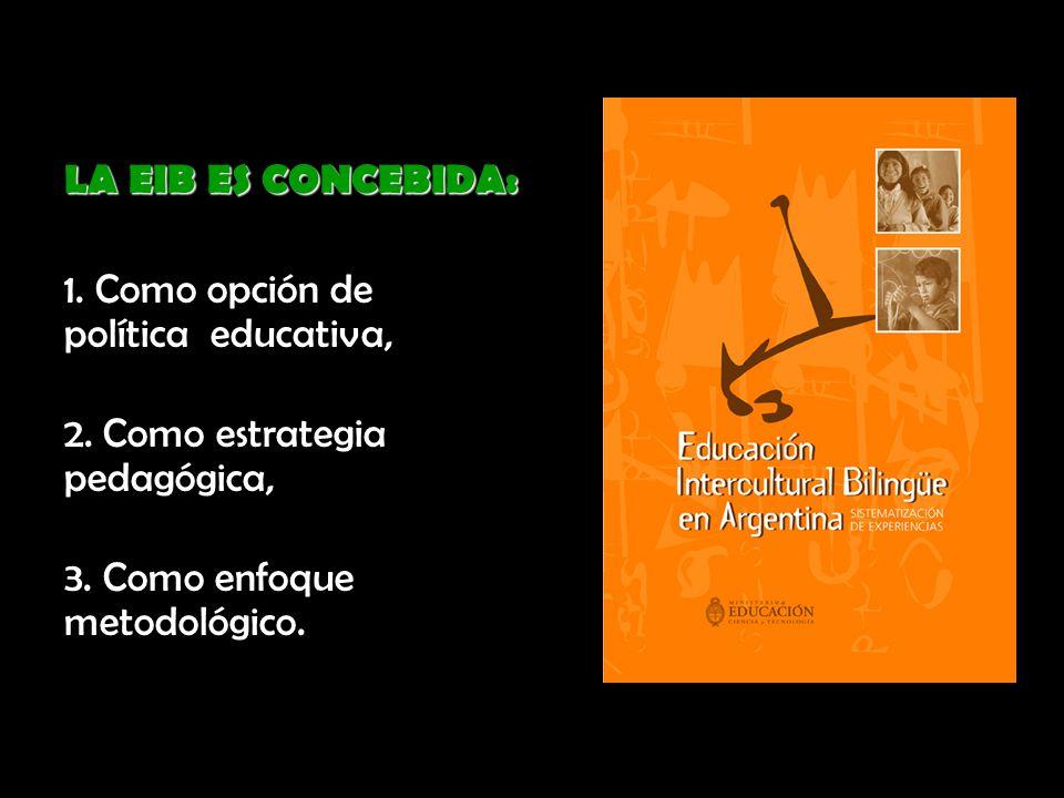 LA EIB ES CONCEBIDA: 1. Como opción de política educativa, 2. Como estrategia pedagógica,