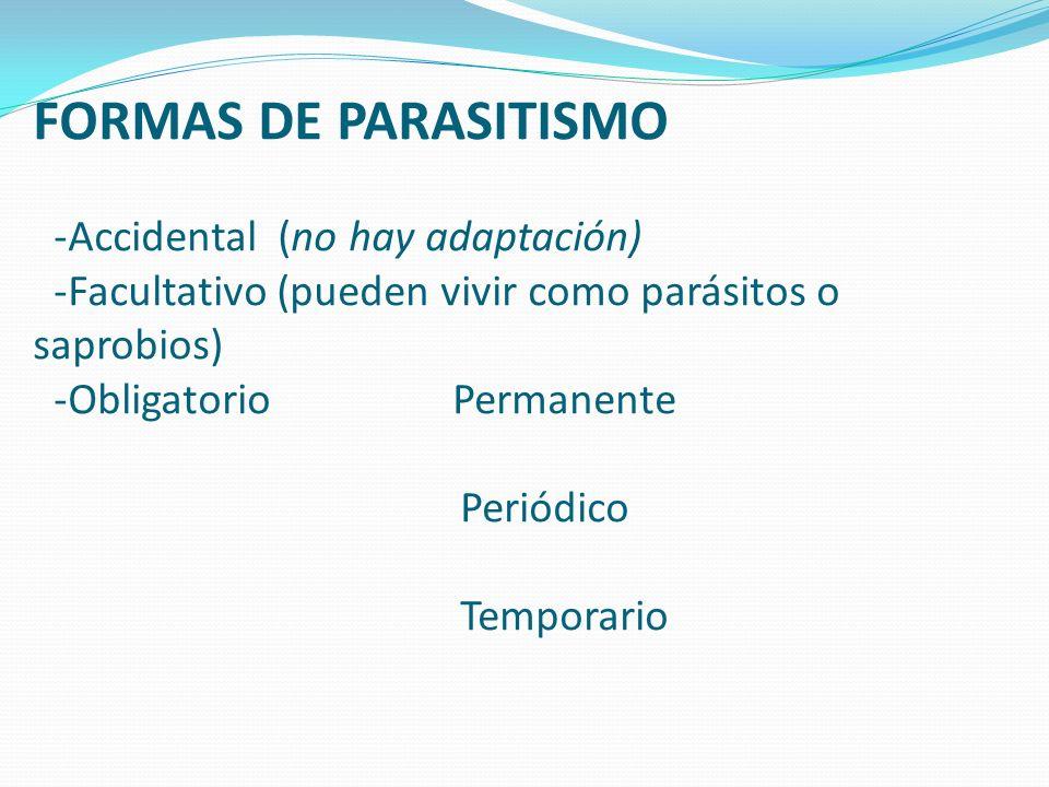 FORMAS DE PARASITISMO -Accidental (no hay adaptación) -Facultativo (pueden vivir como parásitos o saprobios) -Obligatorio Permanente Periódico Temporario