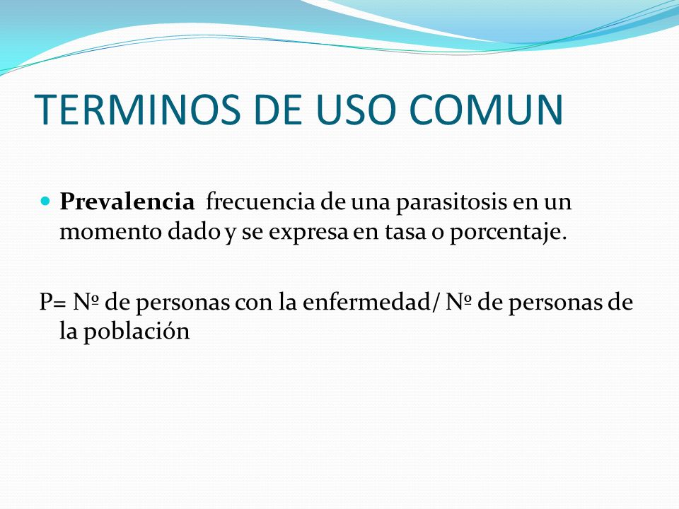 TERMINOS DE USO COMUN Prevalencia frecuencia de una parasitosis en un momento dado y se expresa en tasa o porcentaje.