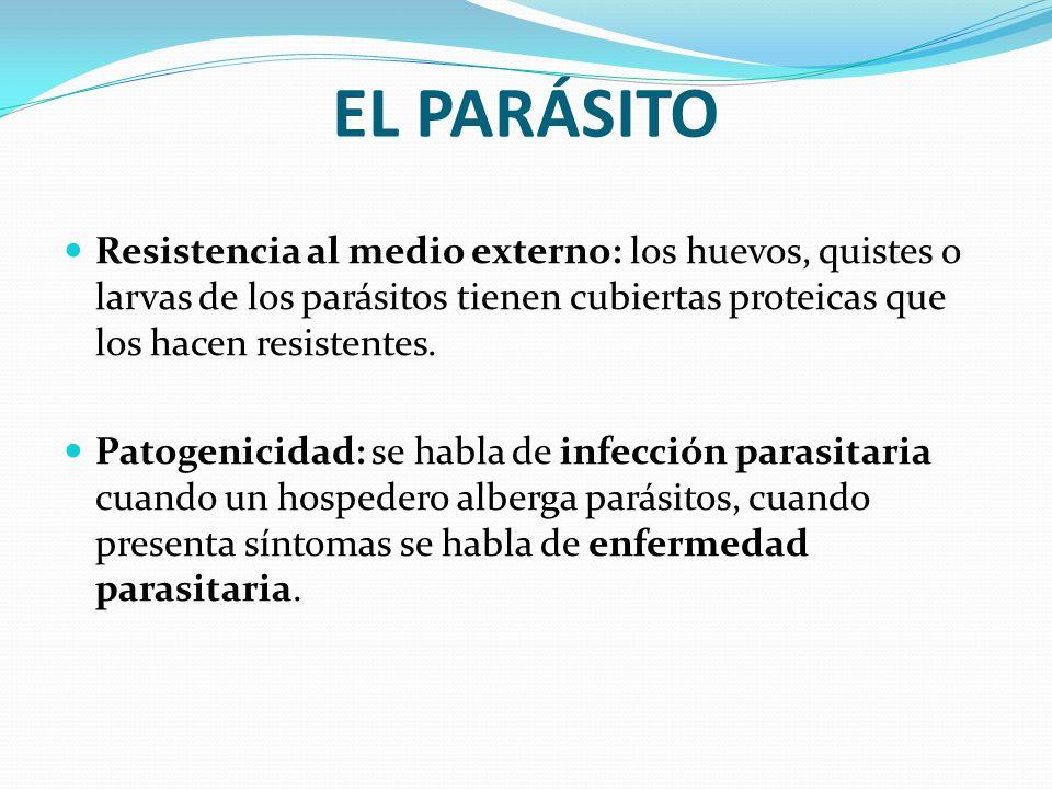 EL PARÁSITO Resistencia al medio externo: los huevos, quistes o larvas de los parásitos tienen cubiertas proteicas que los hacen resistentes.