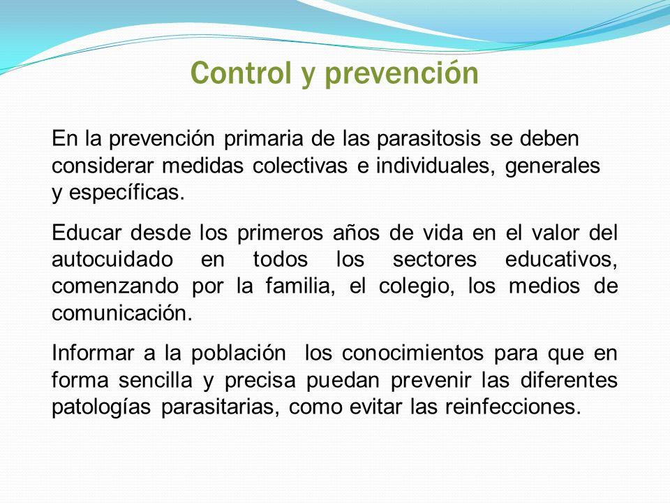 Control y prevención En la prevención primaria de las parasitosis se deben considerar medidas colectivas e individuales, generales y específicas.
