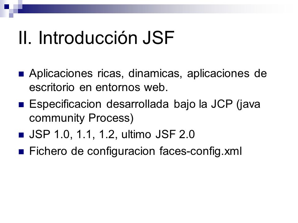 II. Introducción JSF Aplicaciones ricas, dinamicas, aplicaciones de escritorio en entornos web.