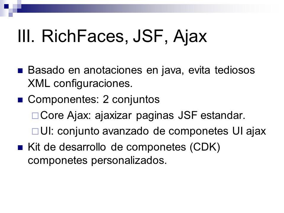 III. RichFaces, JSF, Ajax Basado en anotaciones en java, evita tediosos XML configuraciones. Componentes: 2 conjuntos.