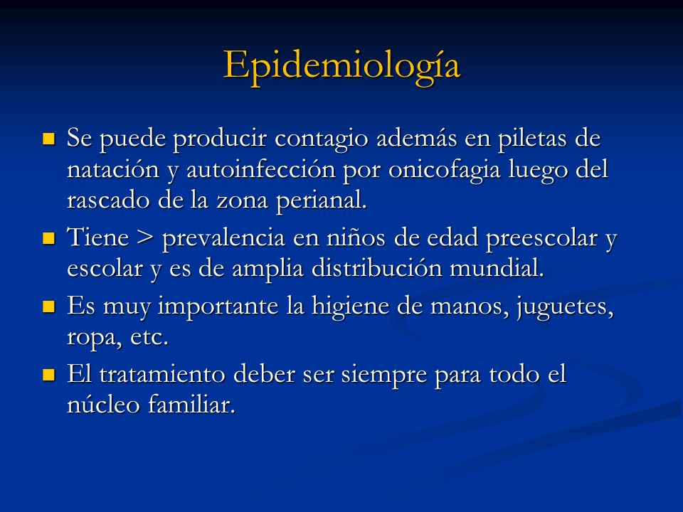 Epidemiología Se puede producir contagio además en piletas de natación y autoinfección por onicofagia luego del rascado de la zona perianal.