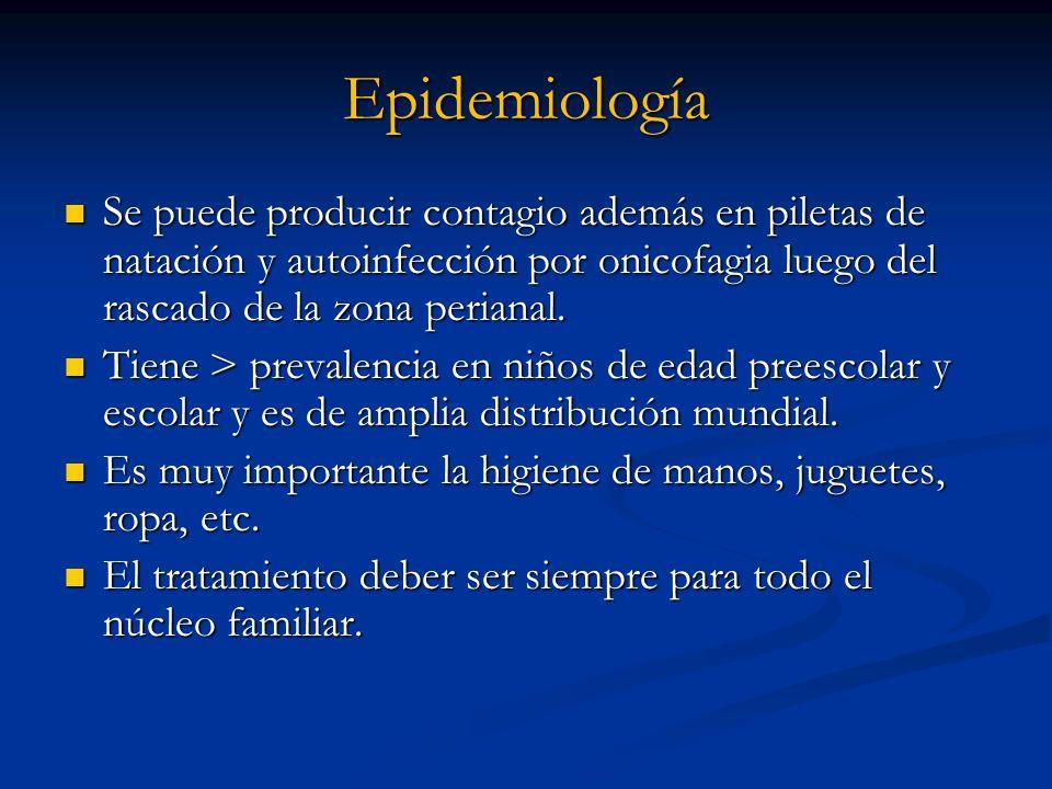 EpidemiologíaSe puede producir contagio además en piletas de natación y autoinfección por onicofagia luego del rascado de la zona perianal.