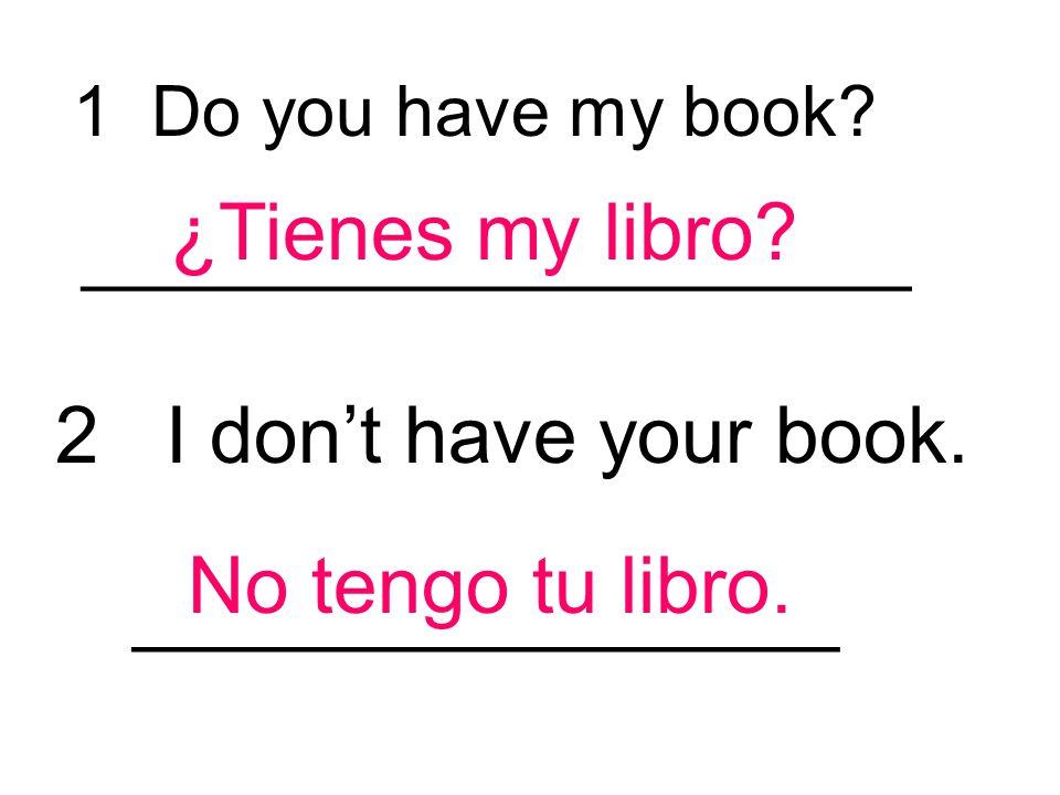 ¿Tienes my libro 2 I don't have your book. No tengo tu libro.