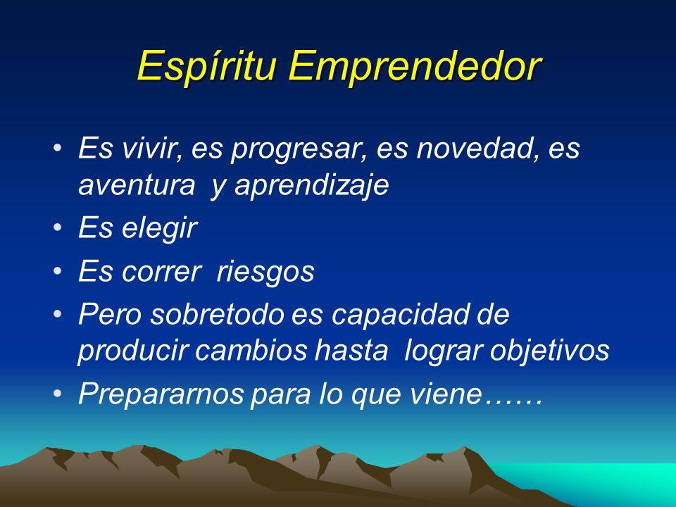 Espíritu Emprendedor Es vivir, es progresar, es novedad, es aventura y aprendizaje. Es elegir. Es correr riesgos.