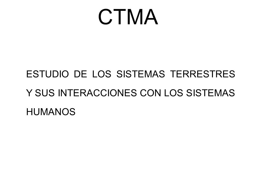 CTMA ESTUDIO DE LOS SISTEMAS TERRESTRES Y SUS INTERACCIONES CON LOS SISTEMAS HUMANOS