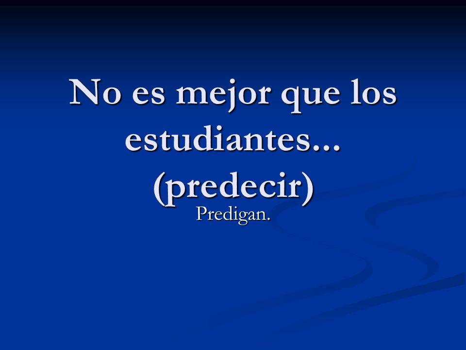 No es mejor que los estudiantes... (predecir)