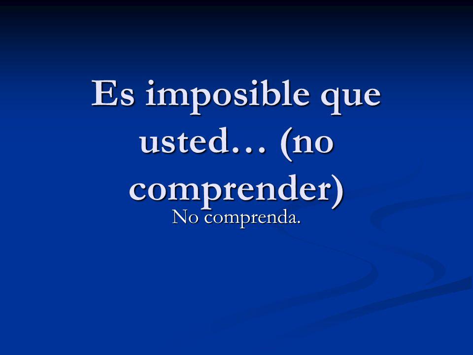 Es imposible que usted… (no comprender)