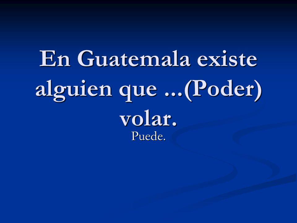 En Guatemala existe alguien que ...(Poder) volar.