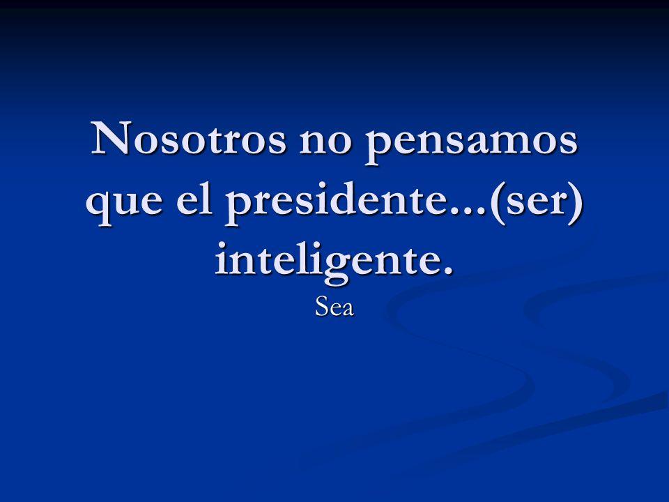 Nosotros no pensamos que el presidente...(ser) inteligente.