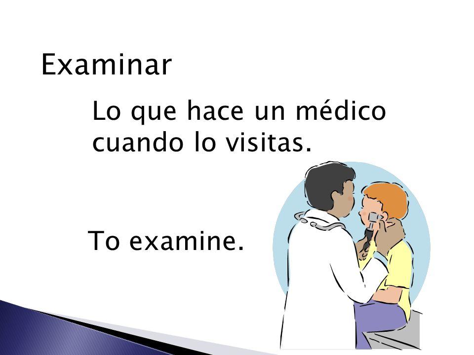 Examinar Lo que hace un médico cuando lo visitas. To examine.
