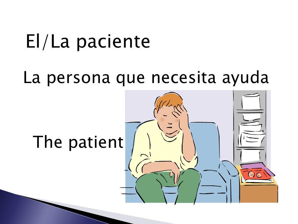El/La paciente La persona que necesita ayuda The patient
