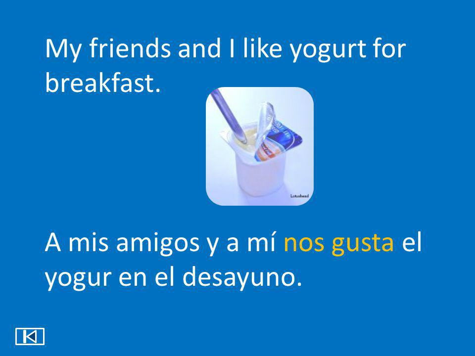 My friends and I like yogurt for breakfast.