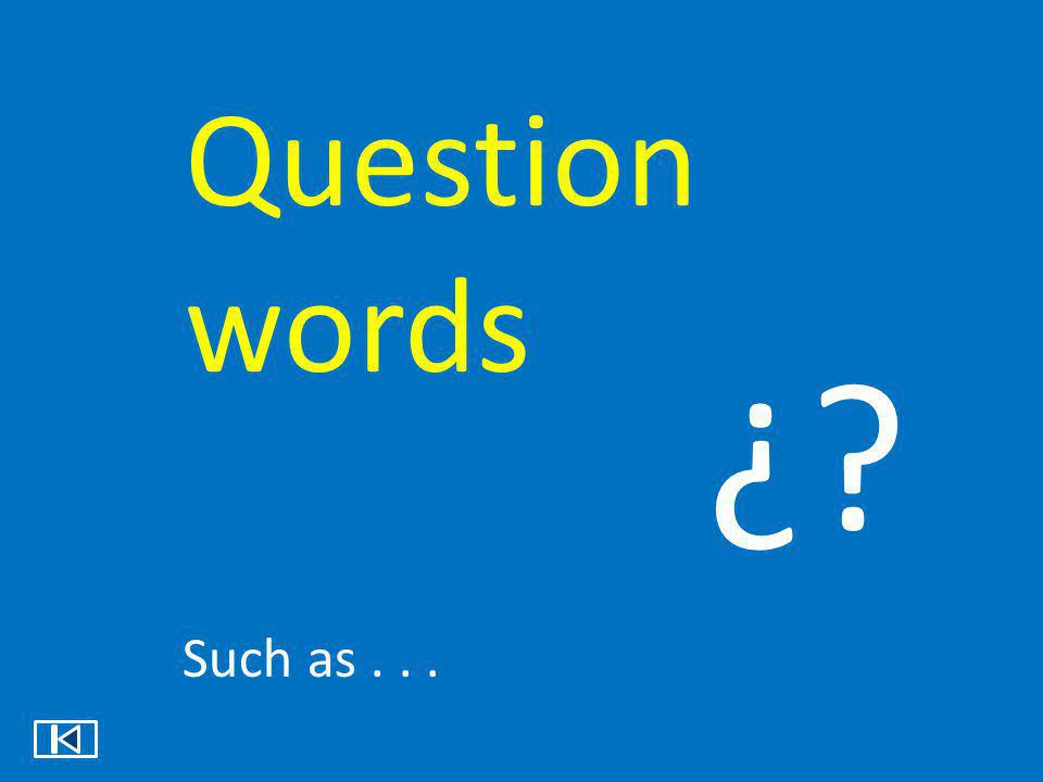 Question words ¿ Such as . . .