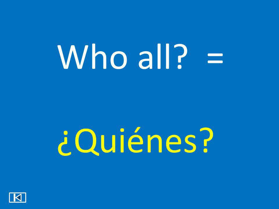 Who all = ¿Quiénes