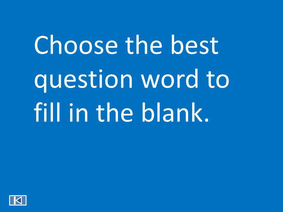 Choose the best question word to fill in the blank.