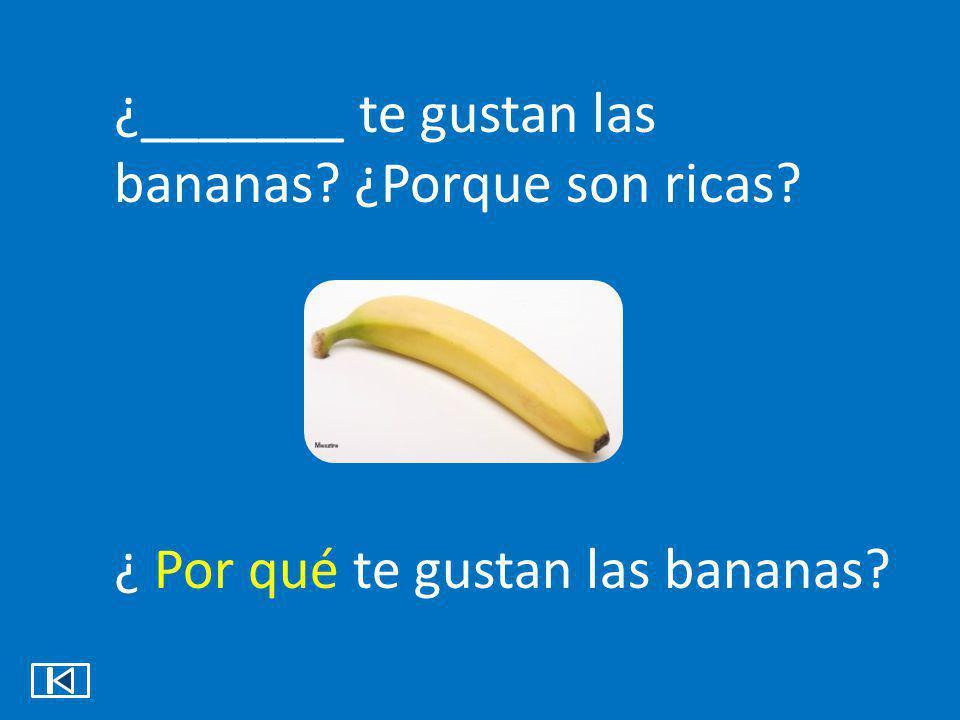 ¿_______ te gustan las bananas ¿Porque son ricas